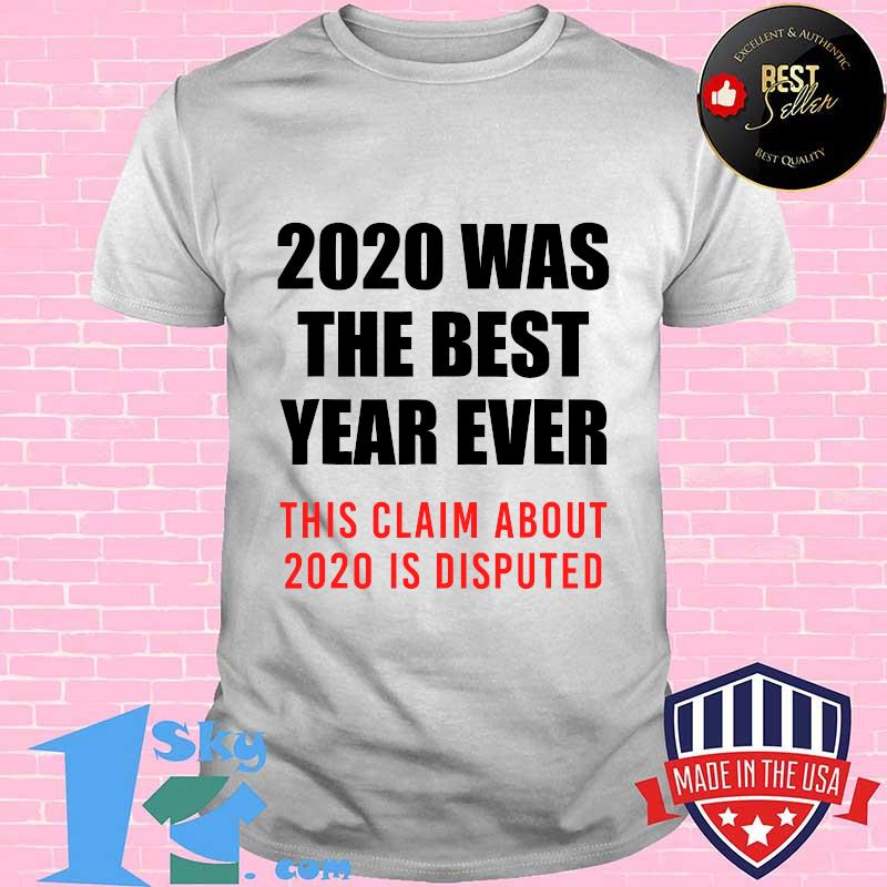 2020 was the best year ever this claim is disputed year review  shirt