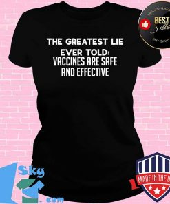 The Greatest Lie Ever Told Vaccines Are Safe And Effective Shirt V-neck