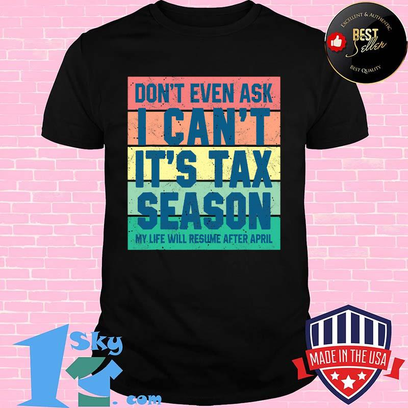 Don't Even Ask I Can't It's Tax Season My Life Will Resume After April  Vintage Shirt