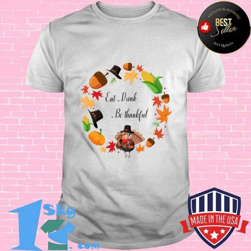 Eat Drink And Be Thankful Tuckey Thanksgiving Shirt