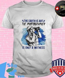 The Earth Is Art The Photographer Is Only A Witness Man Shirt Unisex
