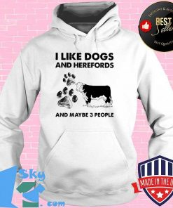 I Llike Dogs And Herefords And Maybe Three People Shirt Hoodie