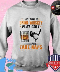 I Just Want To Drink Whiskey Play Golf And Take Naps Shirt Sweater