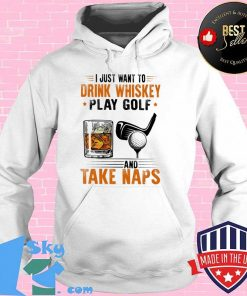 I Just Want To Drink Whiskey Play Golf And Take Naps Shirt Hoodie