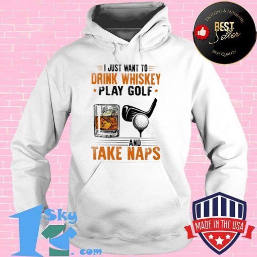 I Just Want To Drink Whiskey Play Golf And Take Naps Shirt