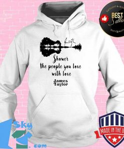 GOOD SHOWER THE PEOPLE YOU LOVE WITH LOVE JAMES TAYLOR SHIRT Hoodie