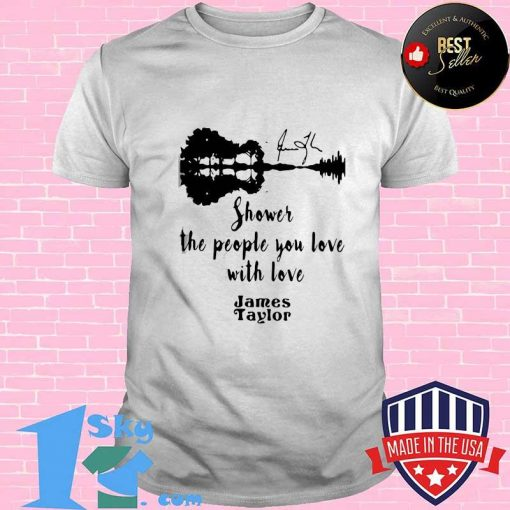 GOOD SHOWER THE PEOPLE YOU LOVE WITH LOVE JAMES TAYLOR SHIRT