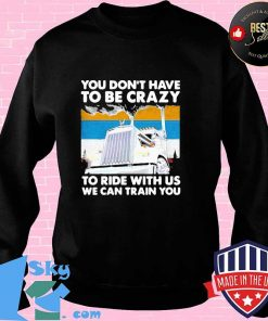 HOT YOU DON'T HAVE TO BE CRAZY TO RIDE WITH US WE CAN TRAIN YOU VINTAGE SHIRT Sweater