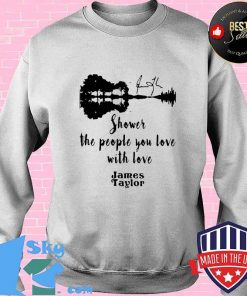 GOOD SHOWER THE PEOPLE YOU LOVE WITH LOVE JAMES TAYLOR SHIRT Sweater