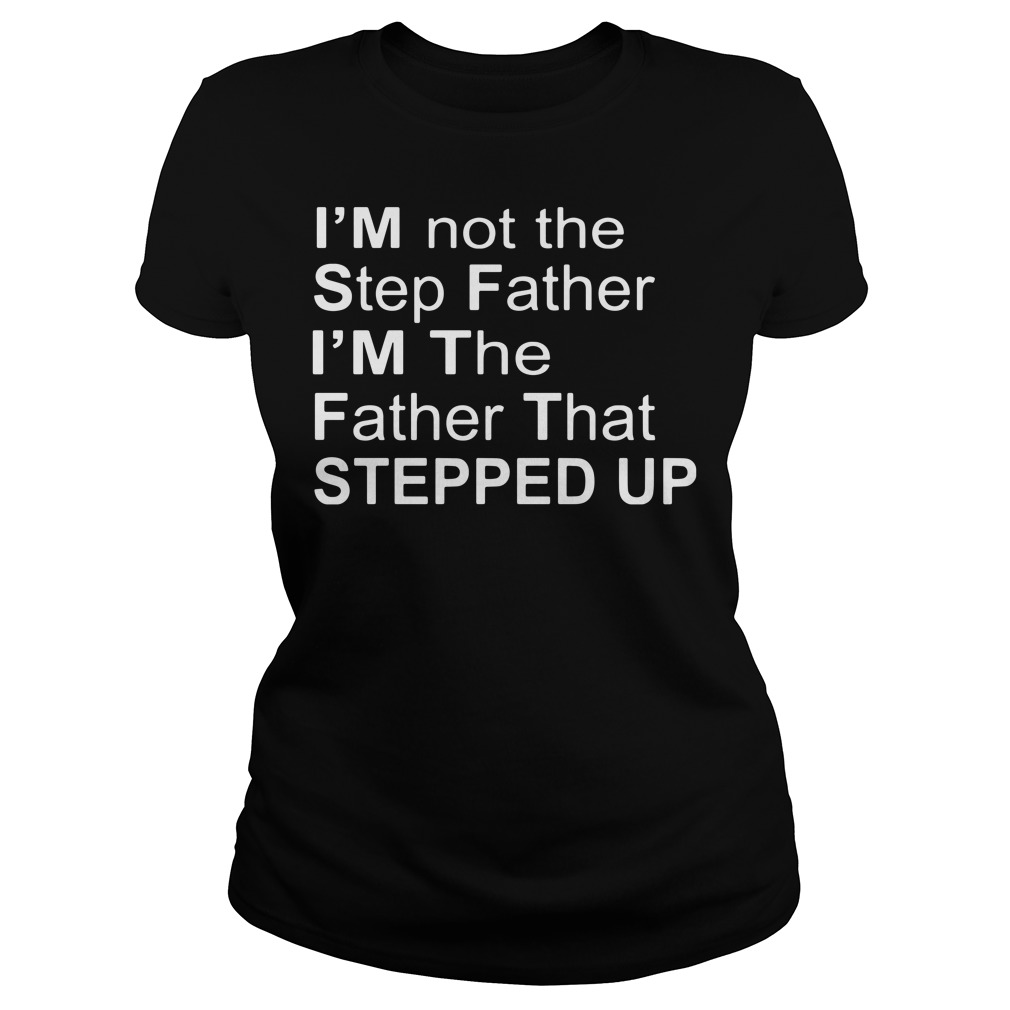 I'm Not The Stepfather I'm The Father That Stepped Up ladies tee