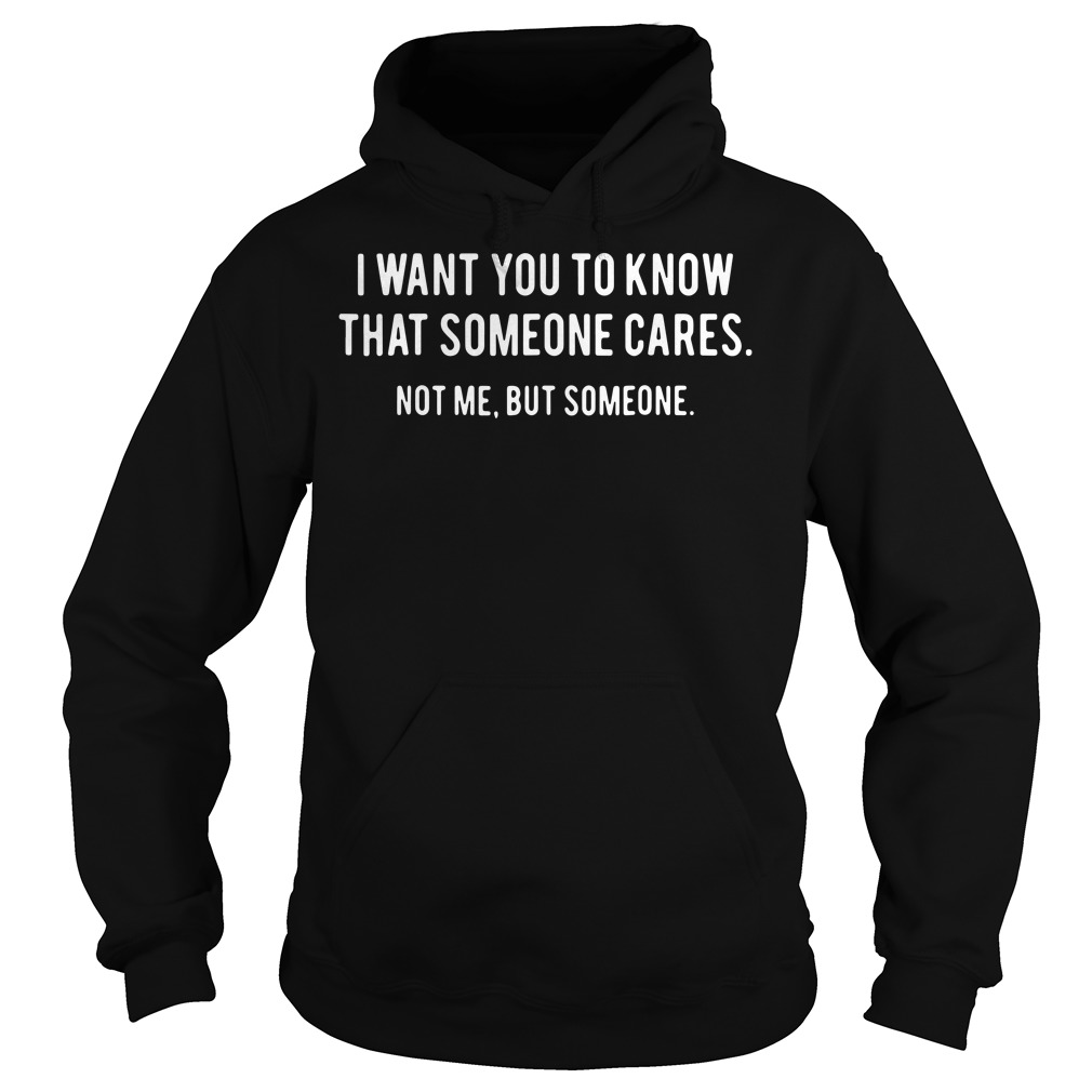 Official I Want You To Know That Someone Cares. Not Me But Someone Hoodie