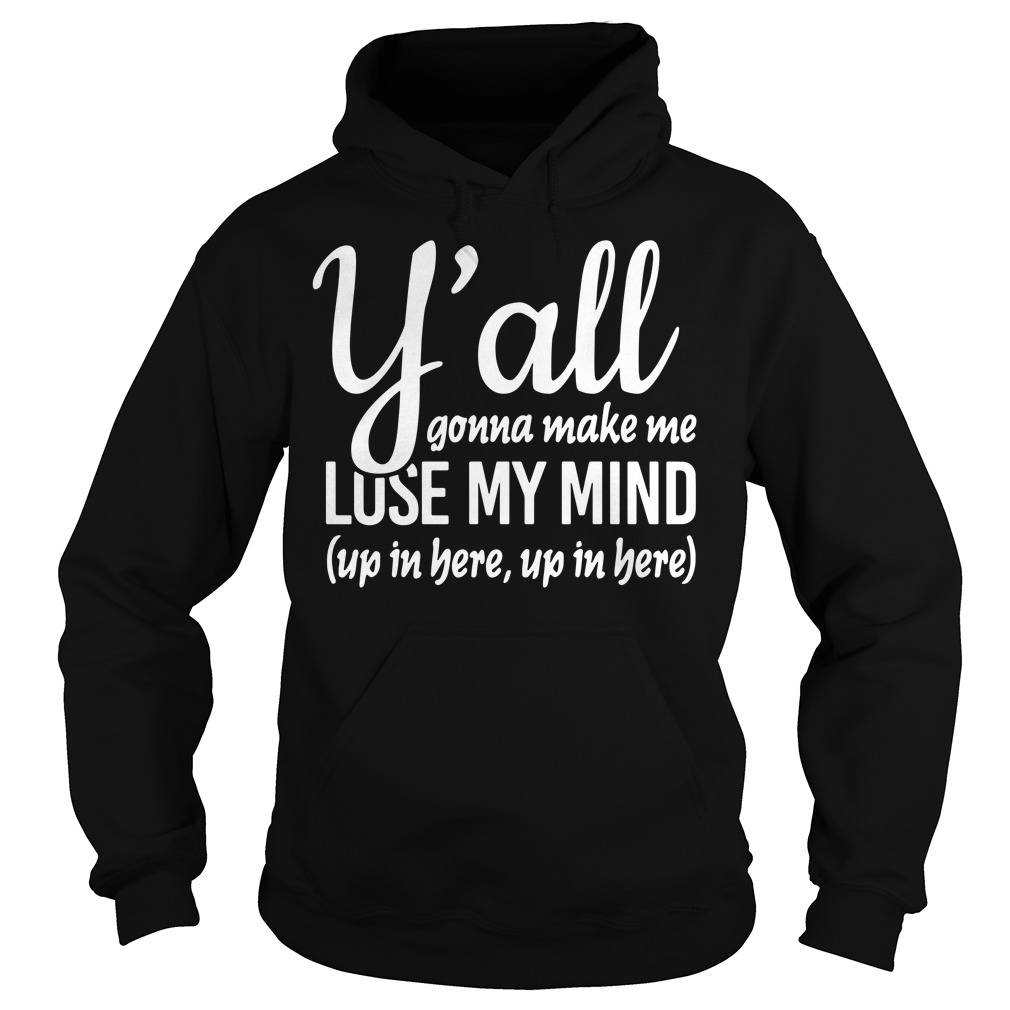 Official Y'all Gonna Make Me Lose My Mind Up In Here hoodie