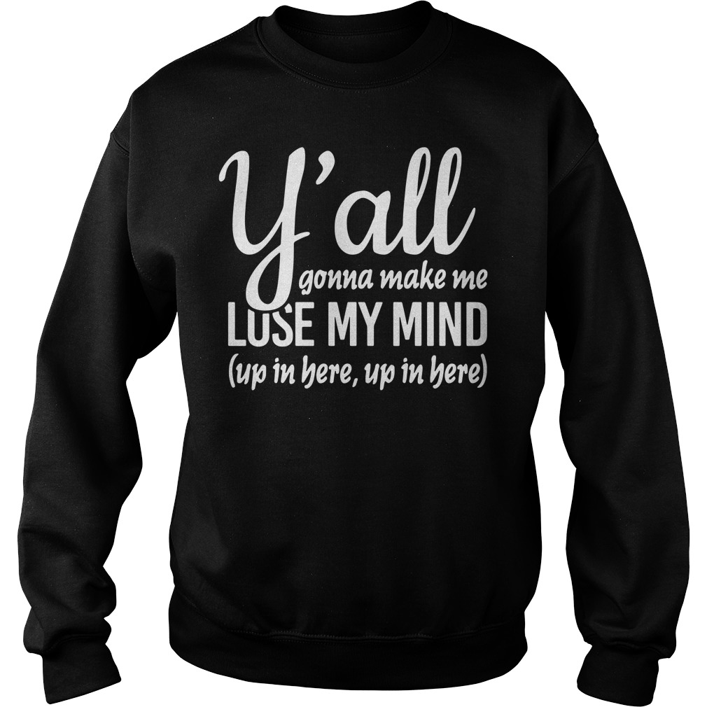 Official Y'all Gonna Make Me Lose My Mind Up In Here sweatShirt