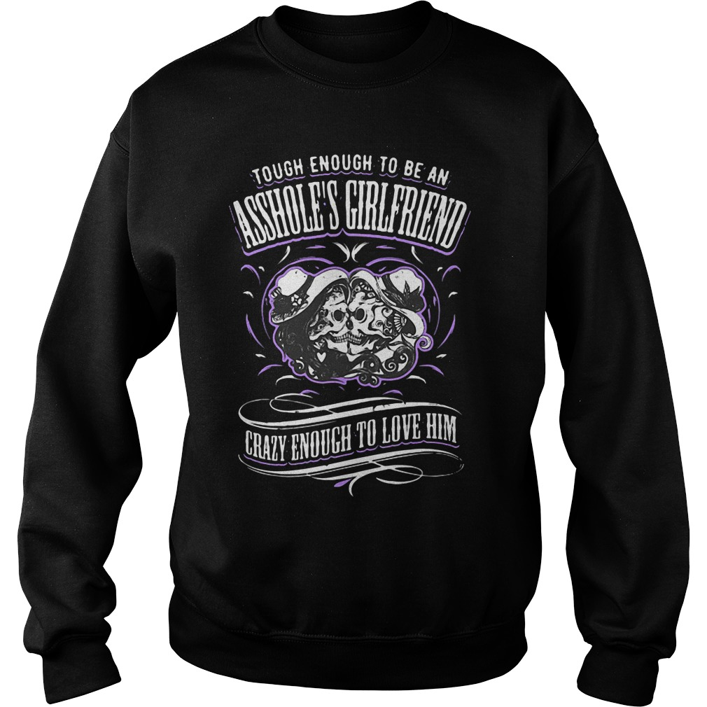 tough enough to be an assholes girlfriend crazy enough to love him sweater - Official Tough enough to be an asshole's girlfriend crazy enough to love him shirt