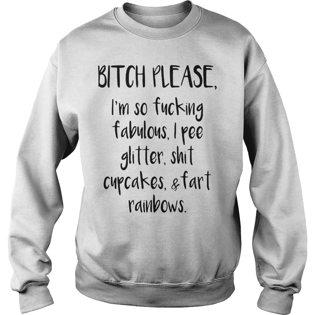 Bitch Please Im Fucking Fabulous Pee Glitter Shit Cupcakes Fart Rainbows Sweatshirt