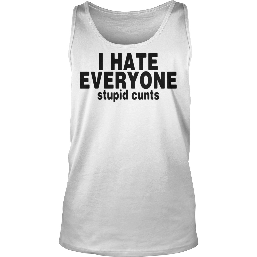 I Hate Everyone Stupid Cunts Tank top