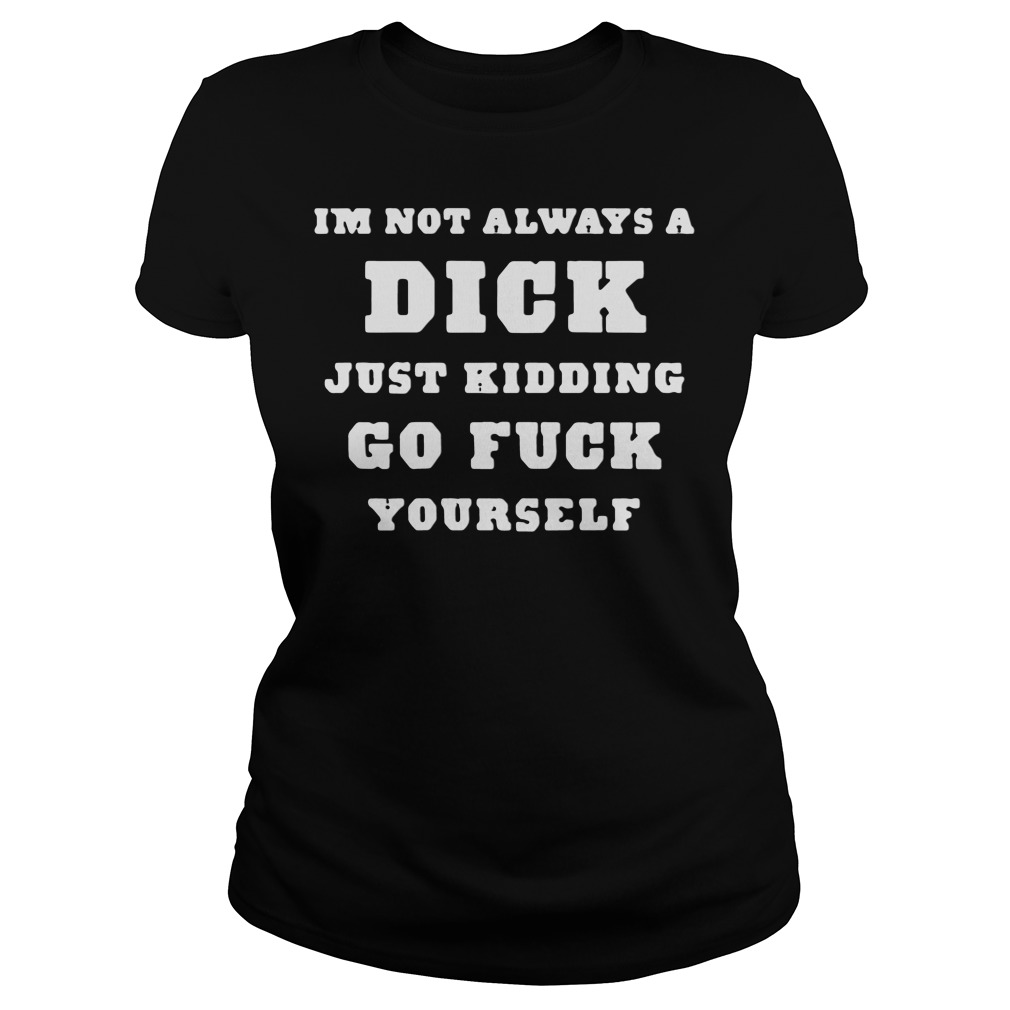 I'm Not Always A Dick Just Kidding Go Fuck Yourself Ladies tee