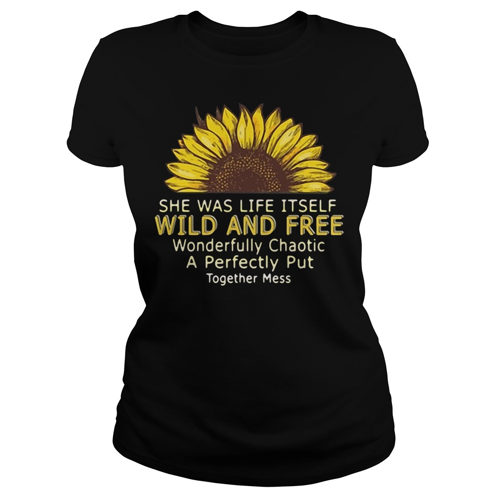 She Was Life Itself Wild And Free Wonderfully Chaotic A Perfectly Put Ladies tee