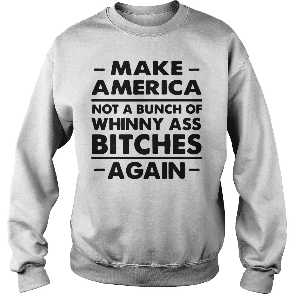 Make America Not A Bunch Of Whinny Ass Bitches Again SweatShirt