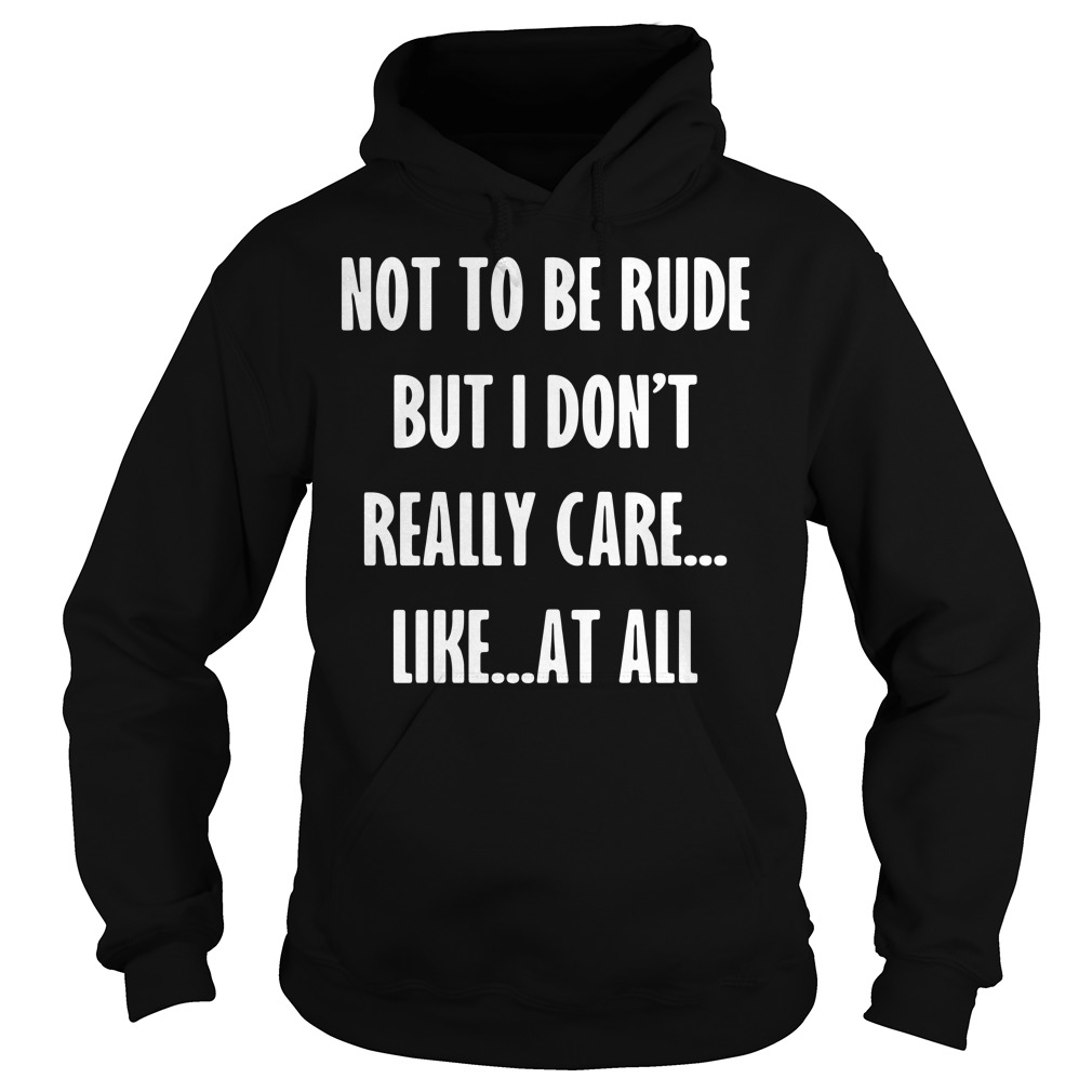 Not To Be Rude But I Don't Really Care Like At All hoodie