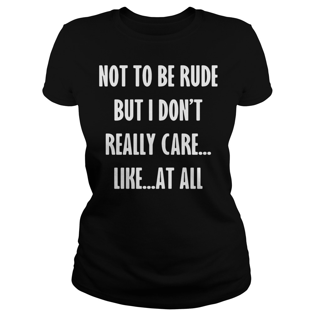 Not To Be Rude But I Don't Really Care Like At All ladies tee