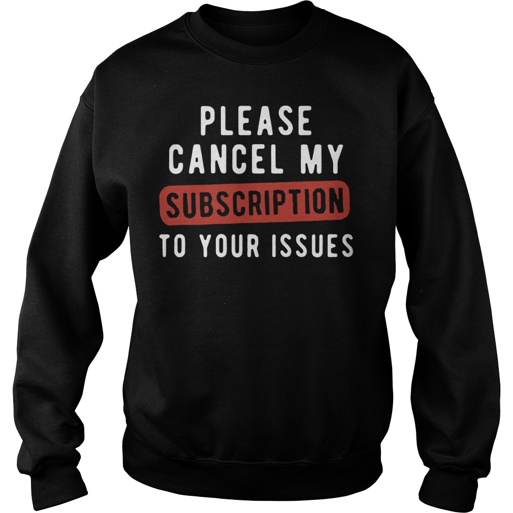 Official Please Cancel My Subscription To Your Issues SweatShirt