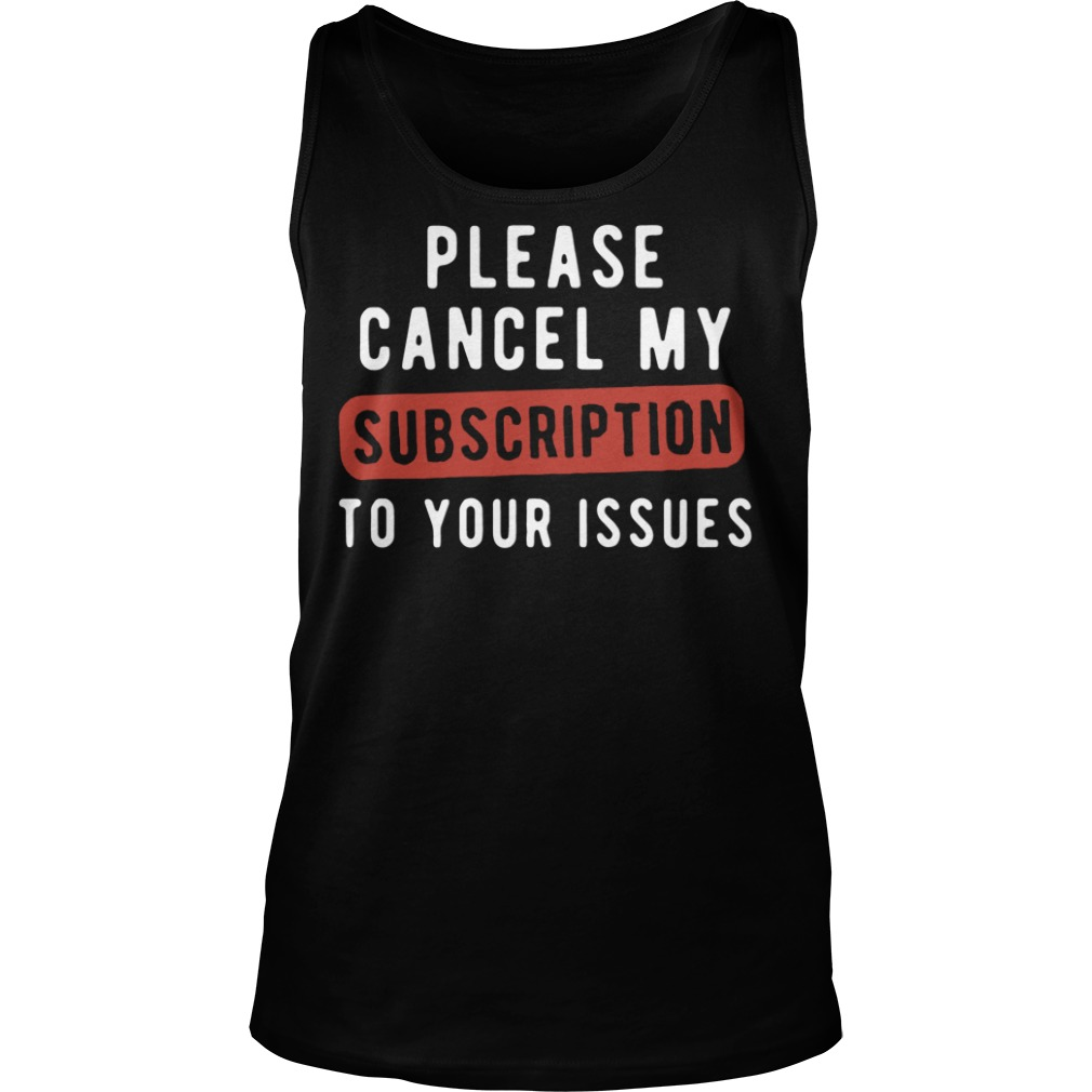 Official Please Cancel My Subscription To Your Issues Tank top