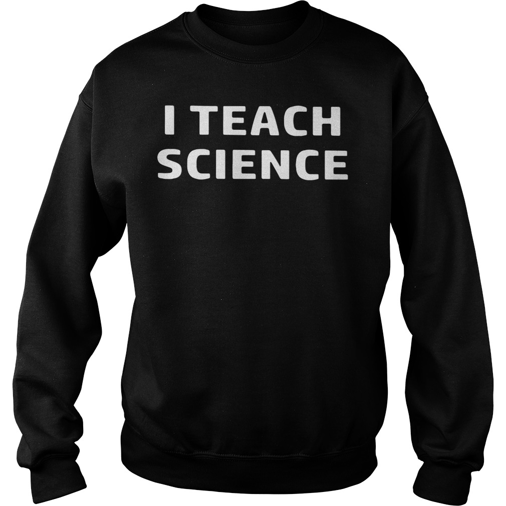 I Teach Science SweatShirt