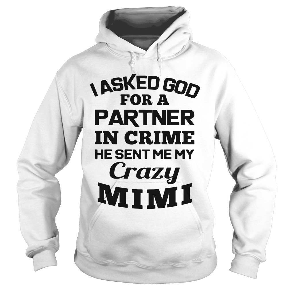 I Asked God For A Partner In Crime He Sent Me My Crazy Mimi hoodie
