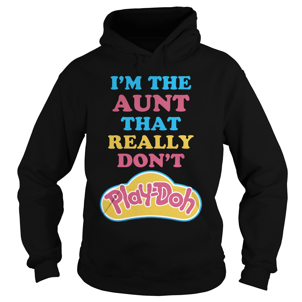 I'm The Aunt That Really Don't Play Doh hoodie