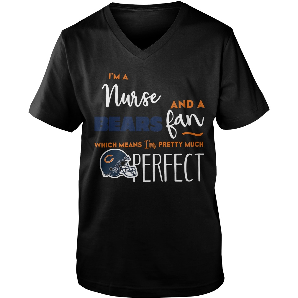 I'm A Nurse And A Bears Fan Which Means I'm Pretty Much Perfect Guys v-neck