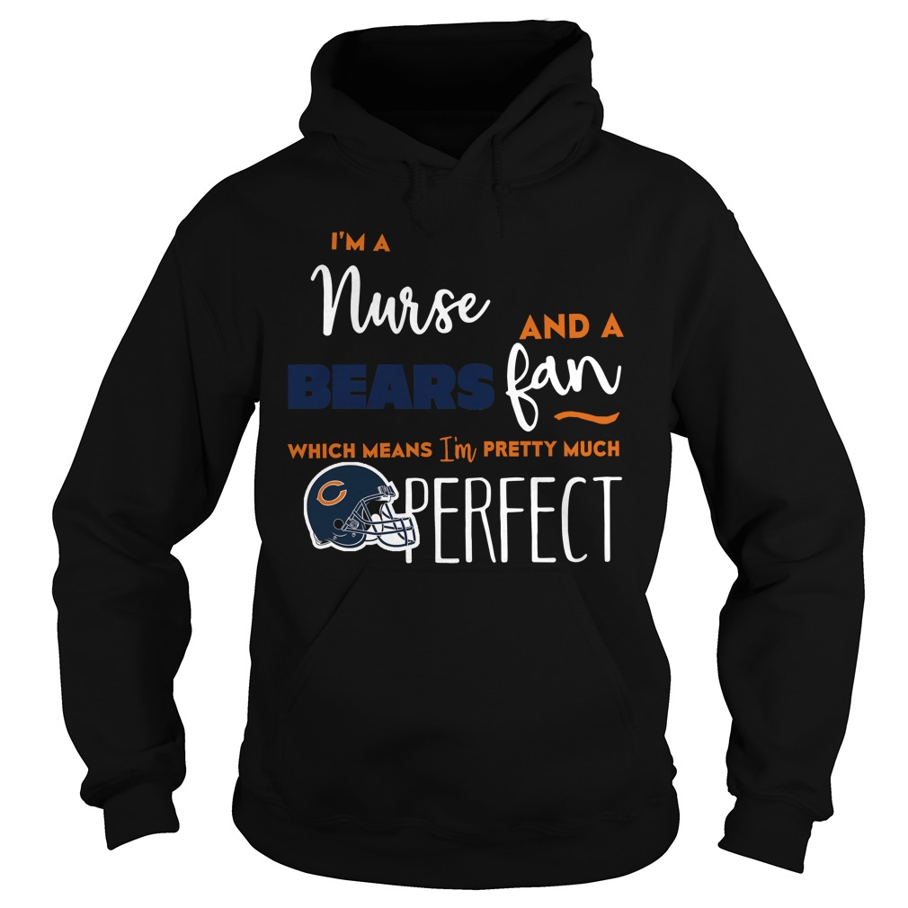 I'm A Nurse And A Bears Fan Which Means I'm Pretty Much Perfect Hoodie