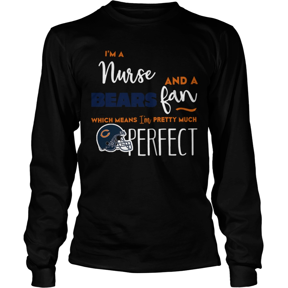 I'm A Nurse And A Bears Fan Which Means I'm Pretty Much Perfect Long sleeve tee