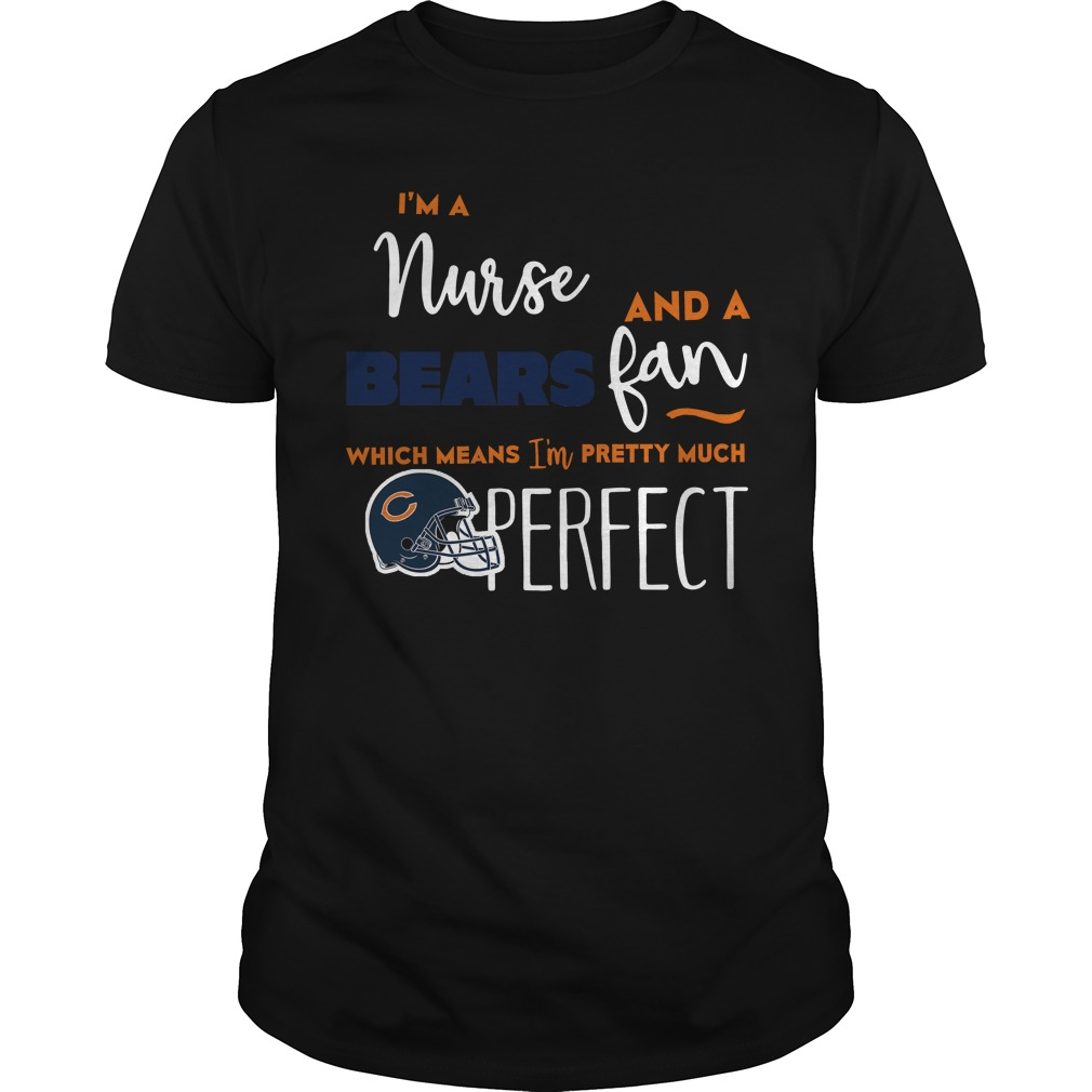 I'm A Nurse And A Bears Fan Which Means I'm Pretty Much Perfect shirt