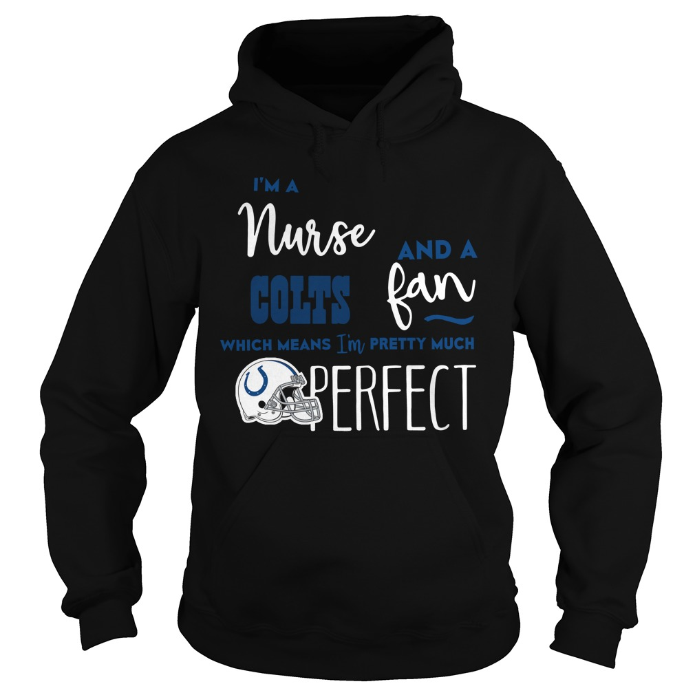 I'm A Nurse And A Colts Fan Which Means I'm Pretty Much Perfect Hoodie