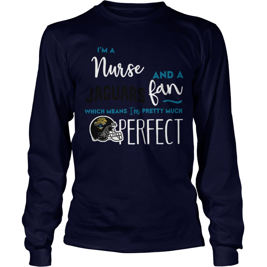 Im Nurse Jaguars Fan Means Im Pretty Much Perfect Long Sleeve Tee