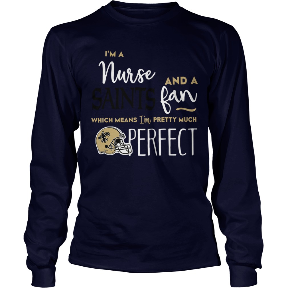 I'm A Nurse And A Saints Fan Which Means I'm Pretty Much Perfect Long Sleeve tee