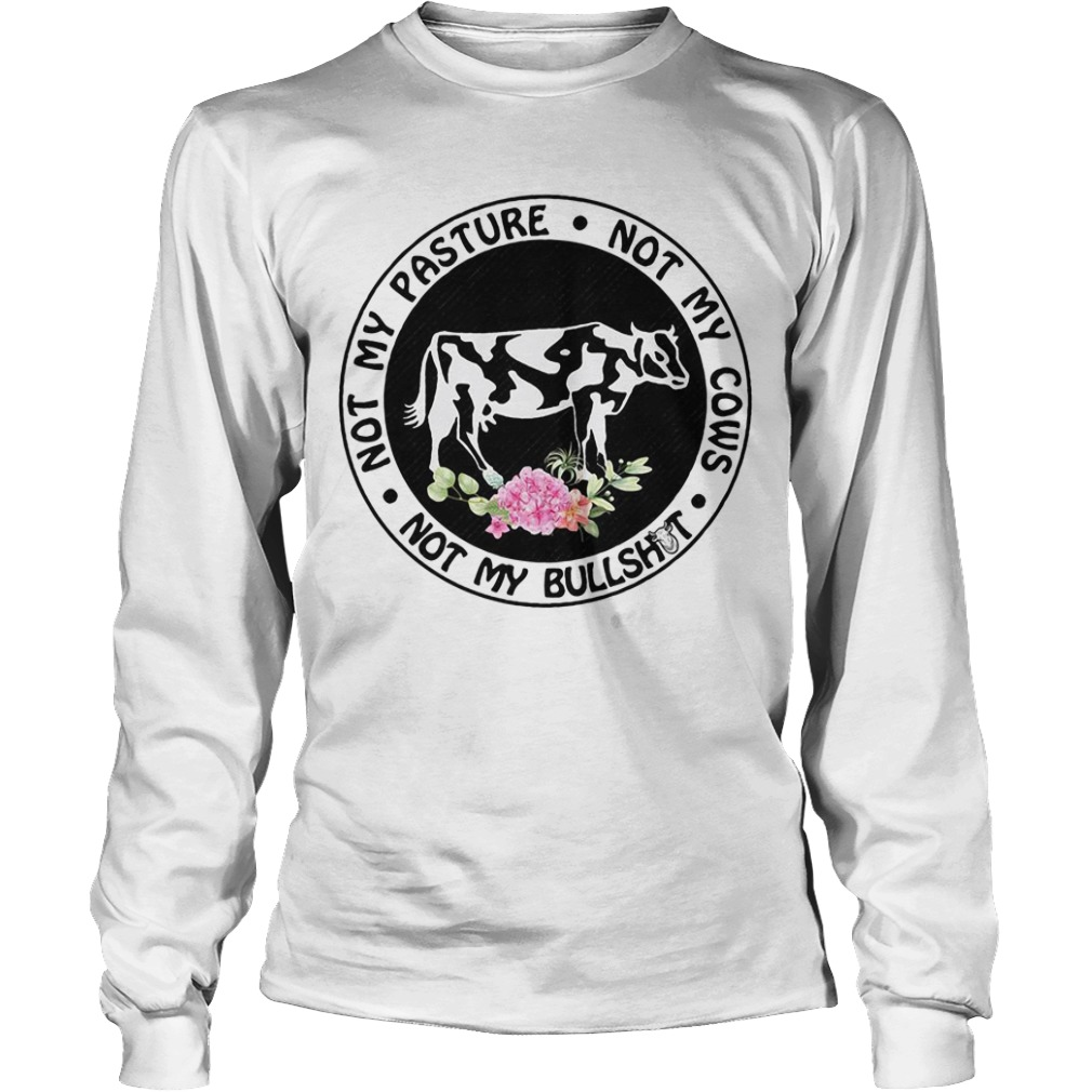 Not My Pasture Not My Cows Not My Bullshit long sleeve tee
