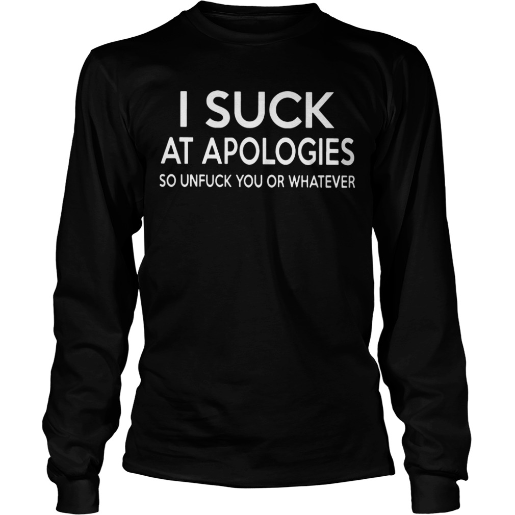 Official I Suck At Apologies So Unfuck You Or Whatever long sleeve tee