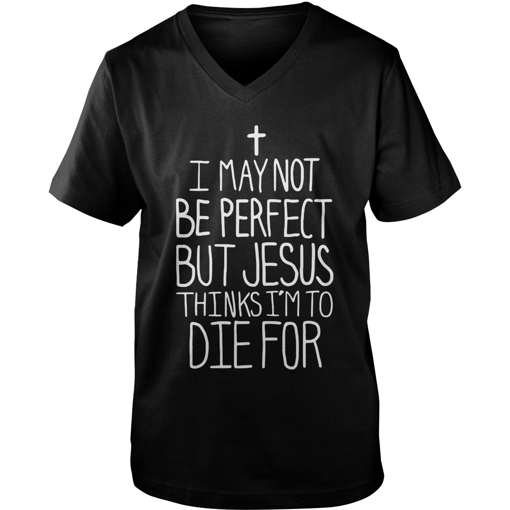 Official I May Not Be Perfect But Jesus Thinks I'm To Die For guys v-neck