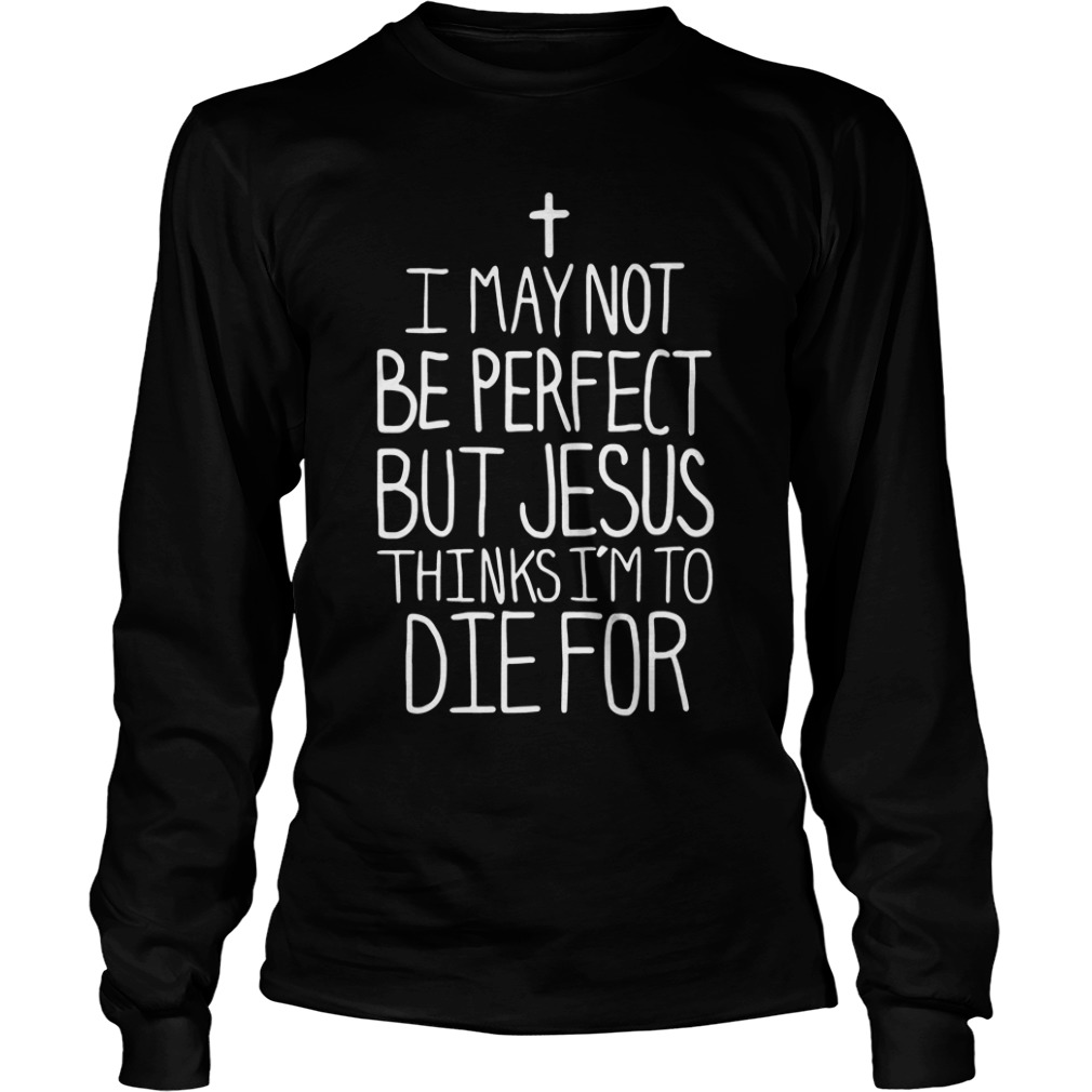 Official I May Not Be Perfect But Jesus Thinks I'm To Die For long sleeve tee