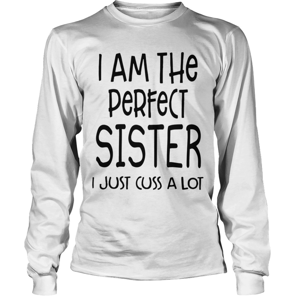 I Am The Perfect Sister I Just Cuss A Lot Long sleeve tee