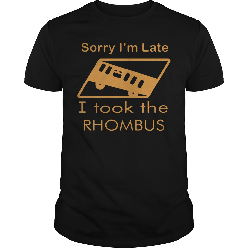 Sorry I'm Late I Took The Rhombus classic guys