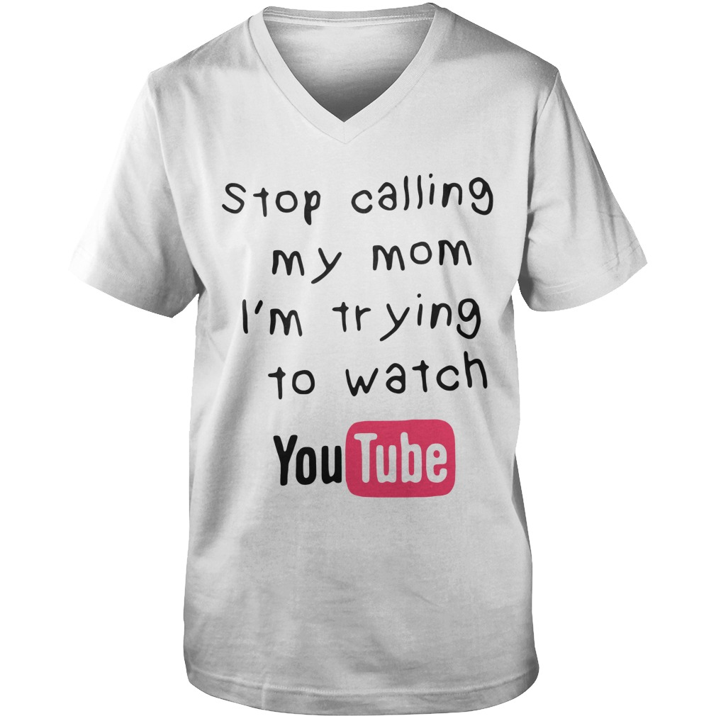 Stop Calling My Mom Im Trying To Watch Youtube guys v-neck