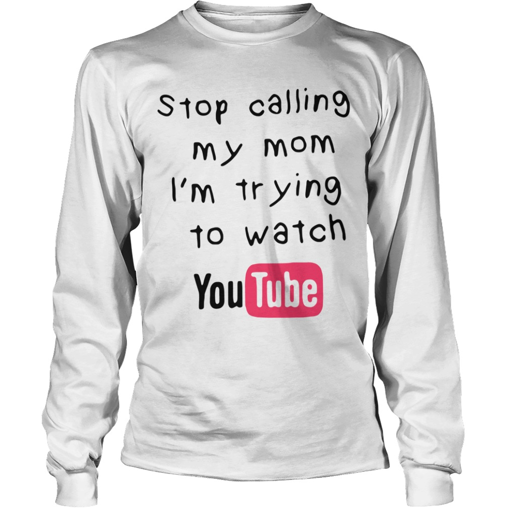 Stop Calling My Mom Im Trying To Watch Youtube long sleeve tee