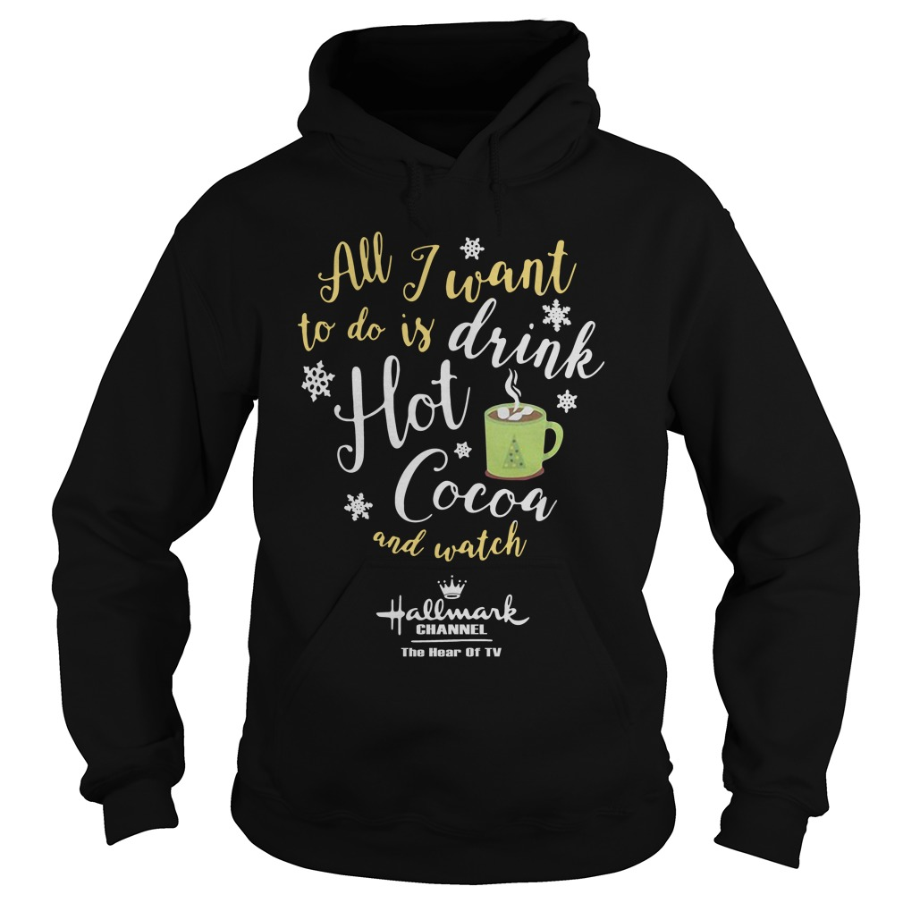All I Want To Do Is Drink Hot Cocoa And Watch Hallmark Channel hoodie