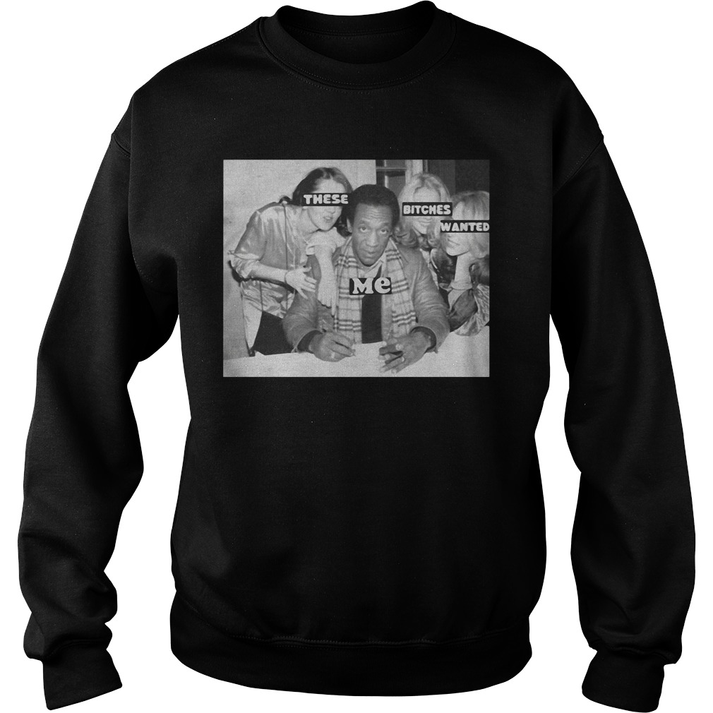 Bill Cosby – These Bitches Wanted Me Sweatshirt