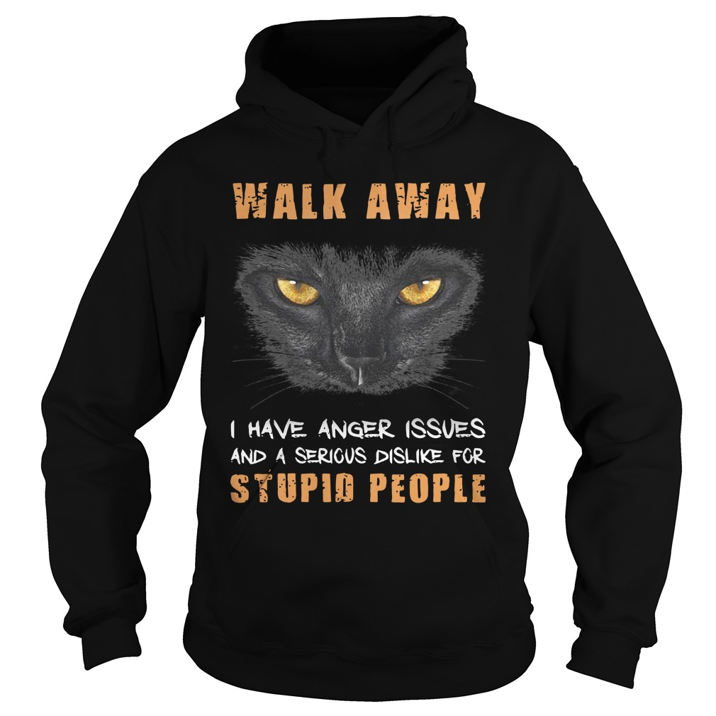Cat Walk Away I Have Anger Issues And A Serious Dislike For Stupid People hoodie