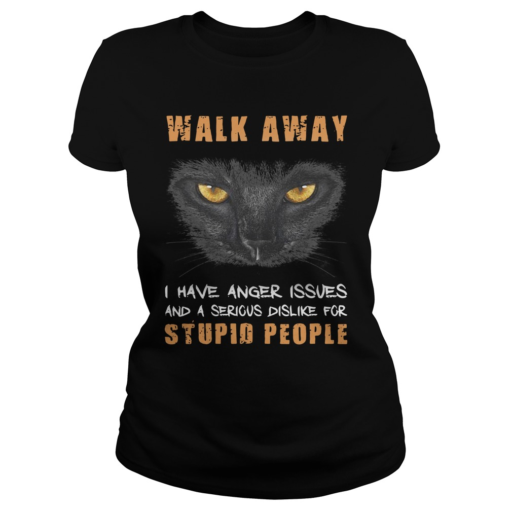 Cat Walk Away I Have Anger Issues And A Serious Dislike For Stupid People ladies tee