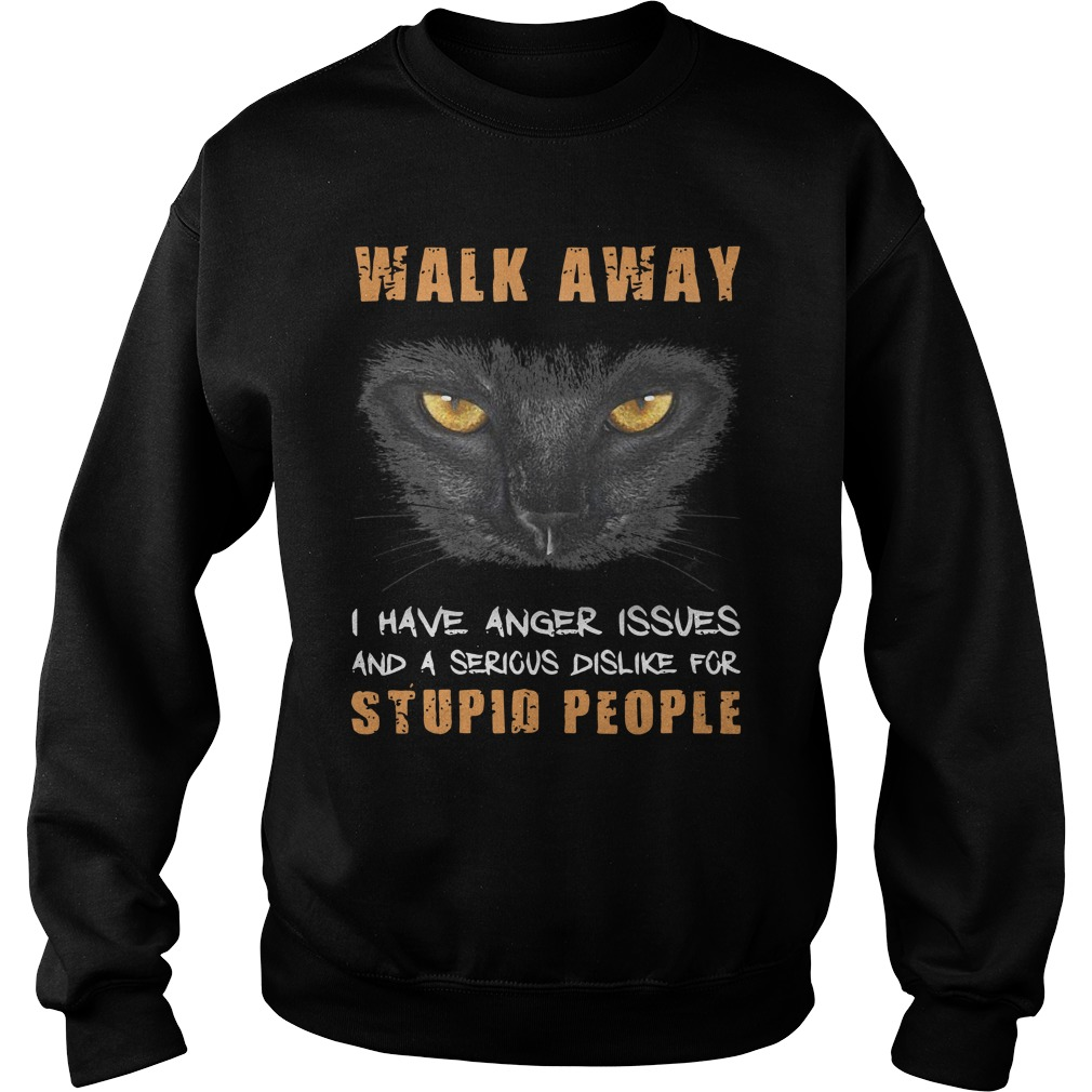 Cat Walk Away I Have Anger Issues And A Serious Dislike For Stupid People Sweatshirt